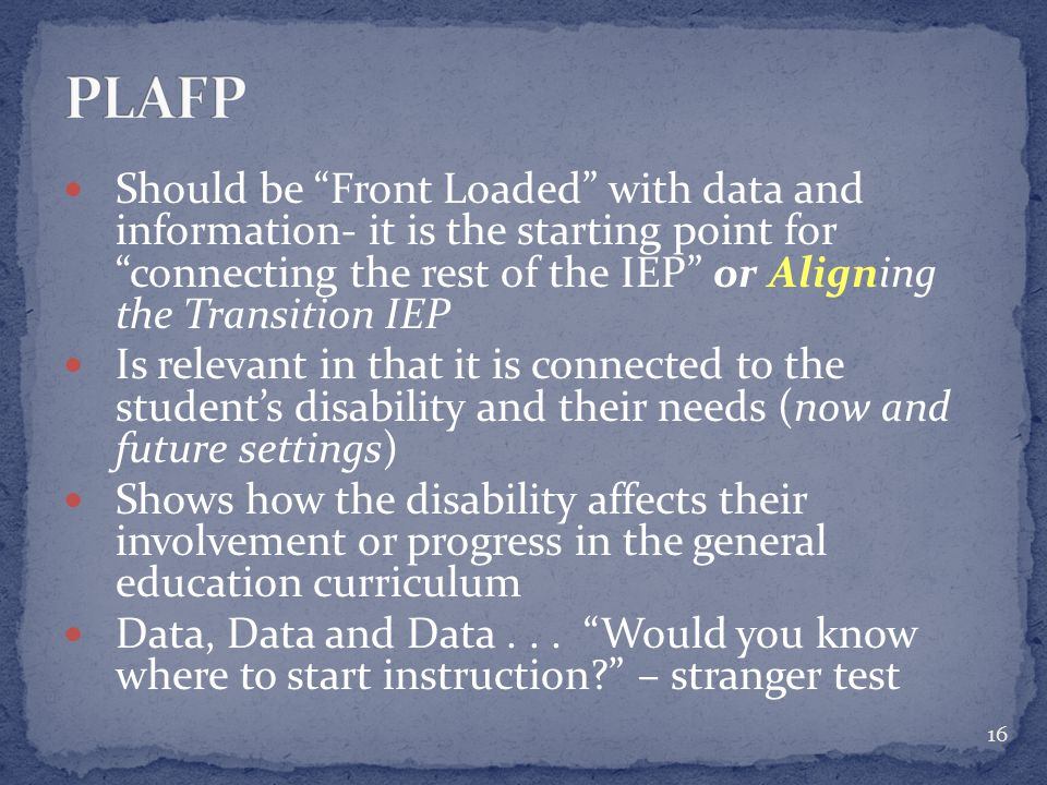 Should be Front Loaded with data and information- it is the starting point for connecting the rest of the IEP or Aligning the Transition IEP Is relevant in that it is connected to the student's disability and their needs (now and future settings) Shows how the disability affects their involvement or progress in the general education curriculum Data, Data and Data...