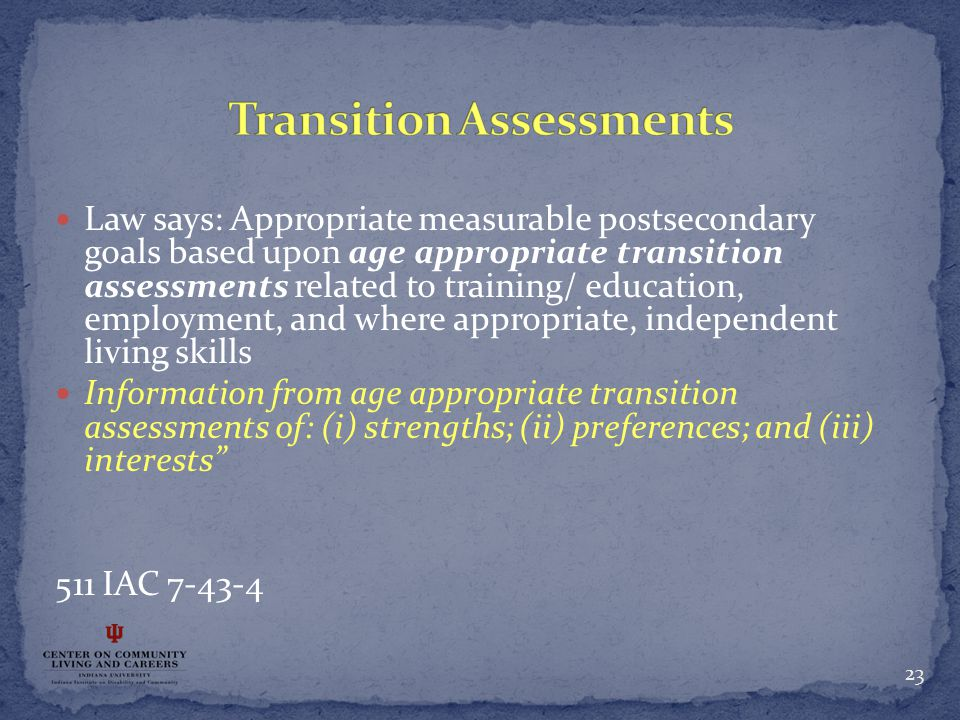 Law says: Appropriate measurable postsecondary goals based upon age appropriate transition assessments related to training/ education, employment, and