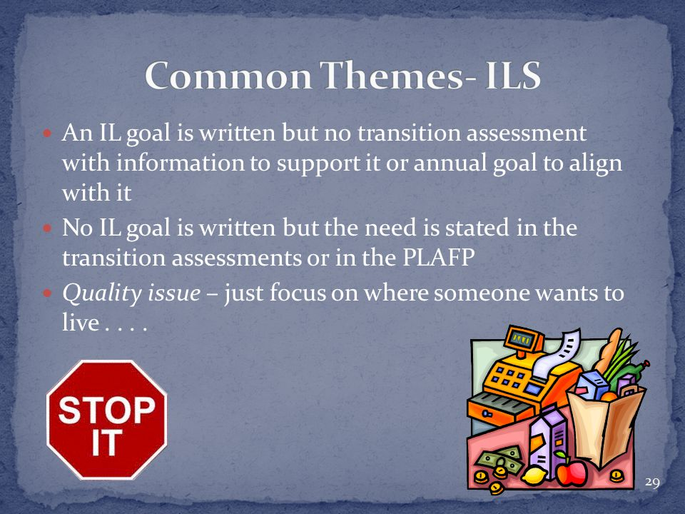 An IL goal is written but no transition assessment with information to support it or annual goal to align with it No IL goal is written but the need is stated in the transition assessments or in the PLAFP Quality issue – just focus on where someone wants to live....