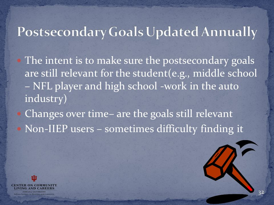 The intent is to make sure the postsecondary goals are still relevant for the student(e.g., middle school – NFL player and high school -work in the auto industry) Changes over time– are the goals still relevant Non-IIEP users – sometimes difficulty finding it 32