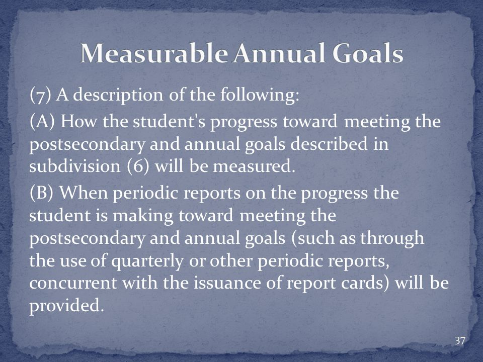 (7) A description of the following: (A) How the student s progress toward meeting the postsecondary and annual goals described in subdivision (6) will be measured.