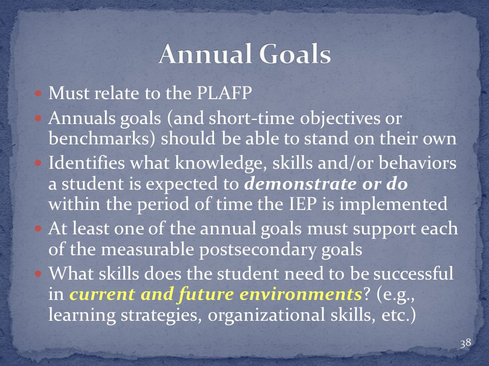 Must relate to the PLAFP Annuals goals (and short-time objectives or benchmarks) should be able to stand on their own Identifies what knowledge, skills and/or behaviors a student is expected to demonstrate or do within the period of time the IEP is implemented At least one of the annual goals must support each of the measurable postsecondary goals What skills does the student need to be successful in current and future environments.