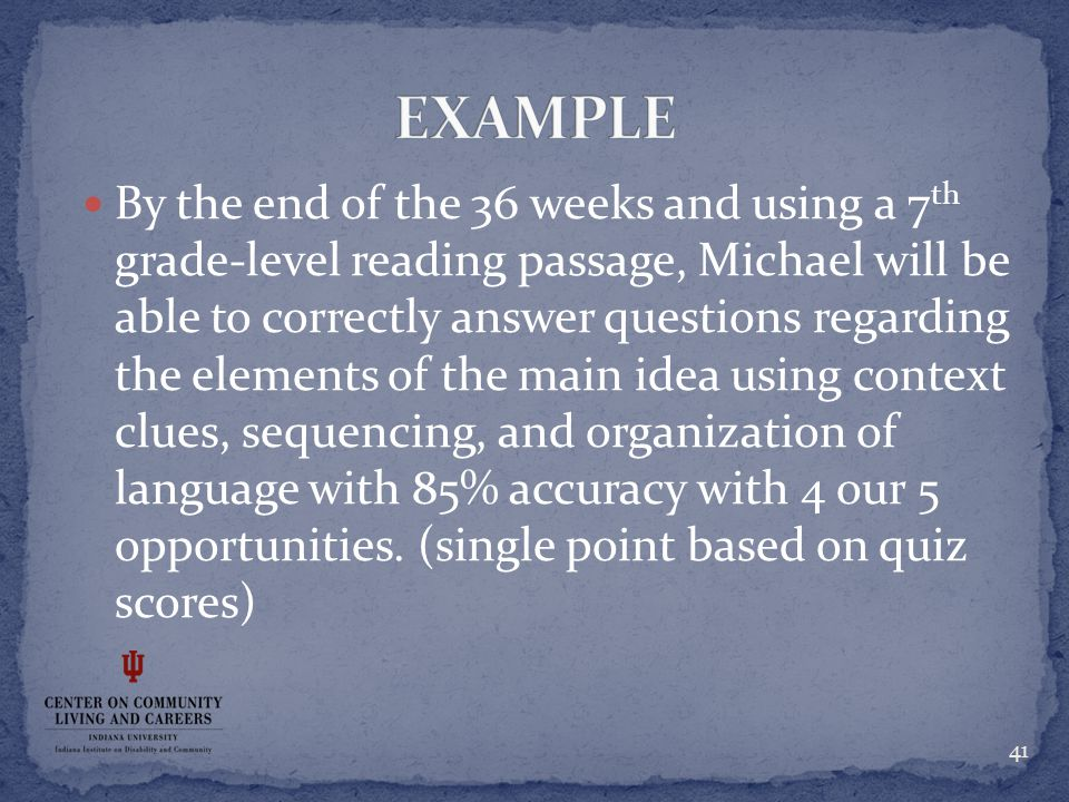 By the end of the 36 weeks and using a 7 th grade-level reading passage, Michael will be able to correctly answer questions regarding the elements of the main idea using context clues, sequencing, and organization of language with 85% accuracy with 4 our 5 opportunities.