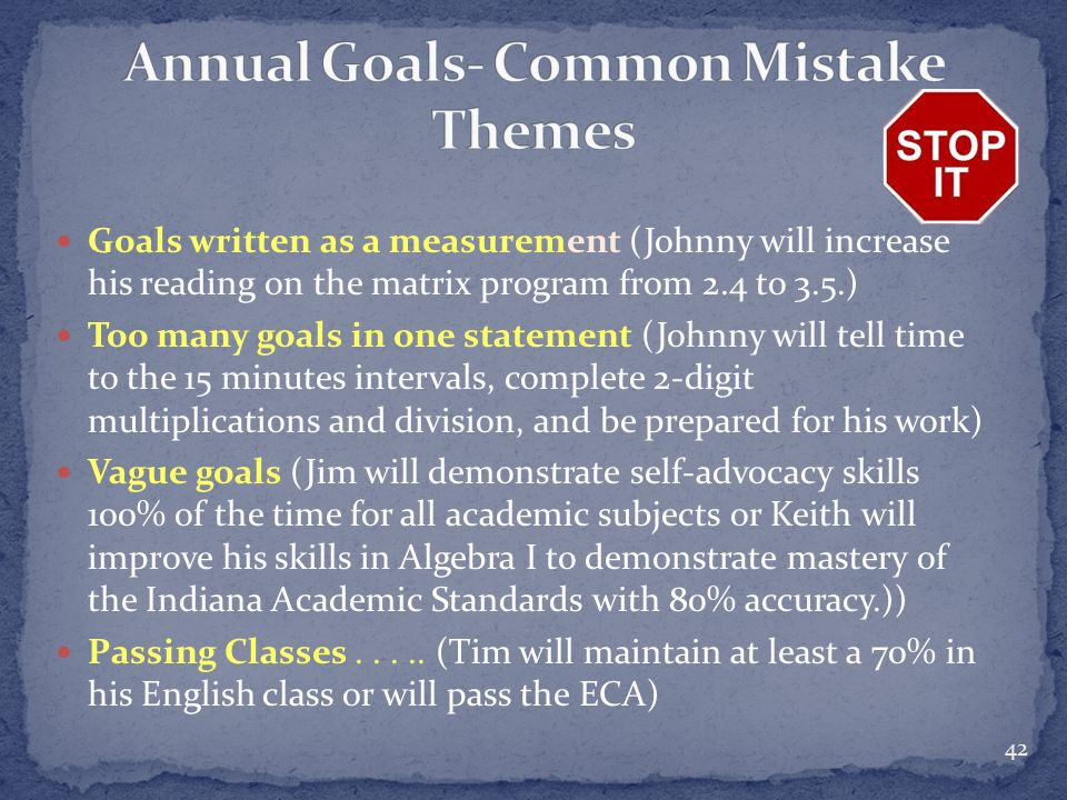 Goals written as a measurement (Johnny will increase his reading on the matrix program from 2.4 to 3.5.) Too many goals in one statement (Johnny will tell time to the 15 minutes intervals, complete 2-digit multiplications and division, and be prepared for his work) Vague goals (Jim will demonstrate self-advocacy skills 100% of the time for all academic subjects or Keith will improve his skills in Algebra I to demonstrate mastery of the Indiana Academic Standards with 80% accuracy.)) Passing Classes.....