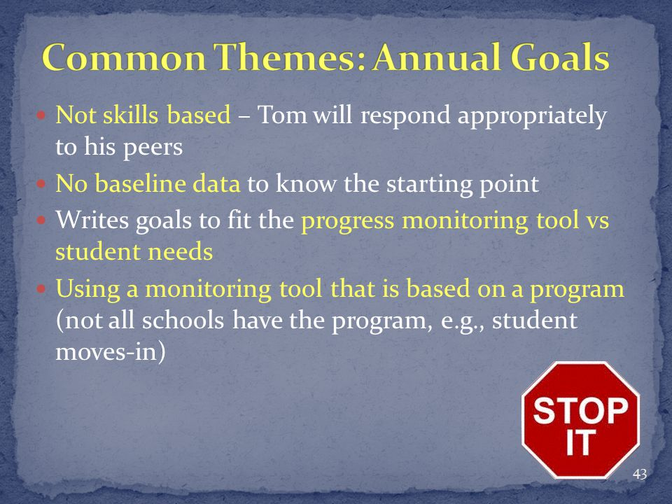 Not skills based – Tom will respond appropriately to his peers No baseline data to know the starting point Writes goals to fit the progress monitoring tool vs student needs Using a monitoring tool that is based on a program (not all schools have the program, e.g., student moves-in) 43