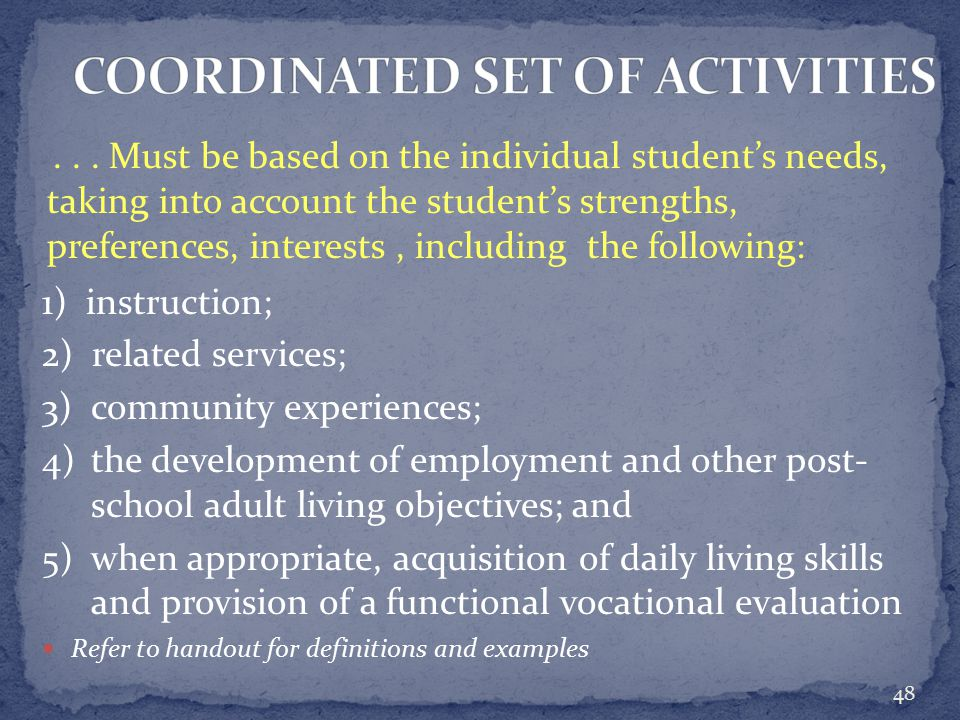 1) instruction; 2) related services; 3) community experiences; 4) the development of employment and other post- school adult living objectives; and 5) when appropriate, acquisition of daily living skills and provision of a functional vocational evaluation Refer to handout for definitions and examples 48...