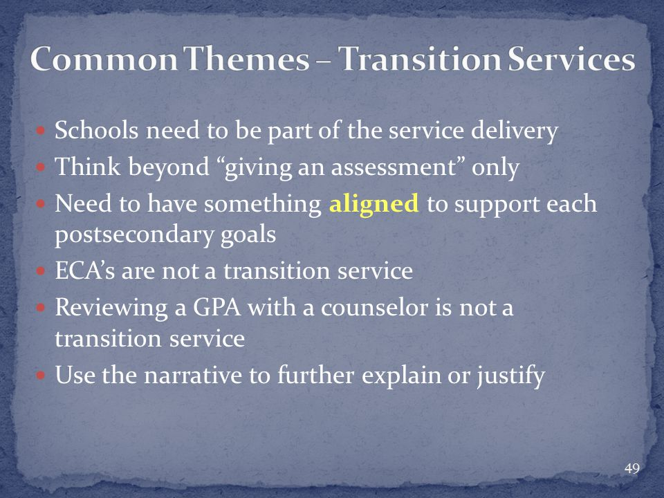 Schools need to be part of the service delivery Think beyond giving an assessment only Need to have something aligned to support each postsecondary goals ECA's are not a transition service Reviewing a GPA with a counselor is not a transition service Use the narrative to further explain or justify 49