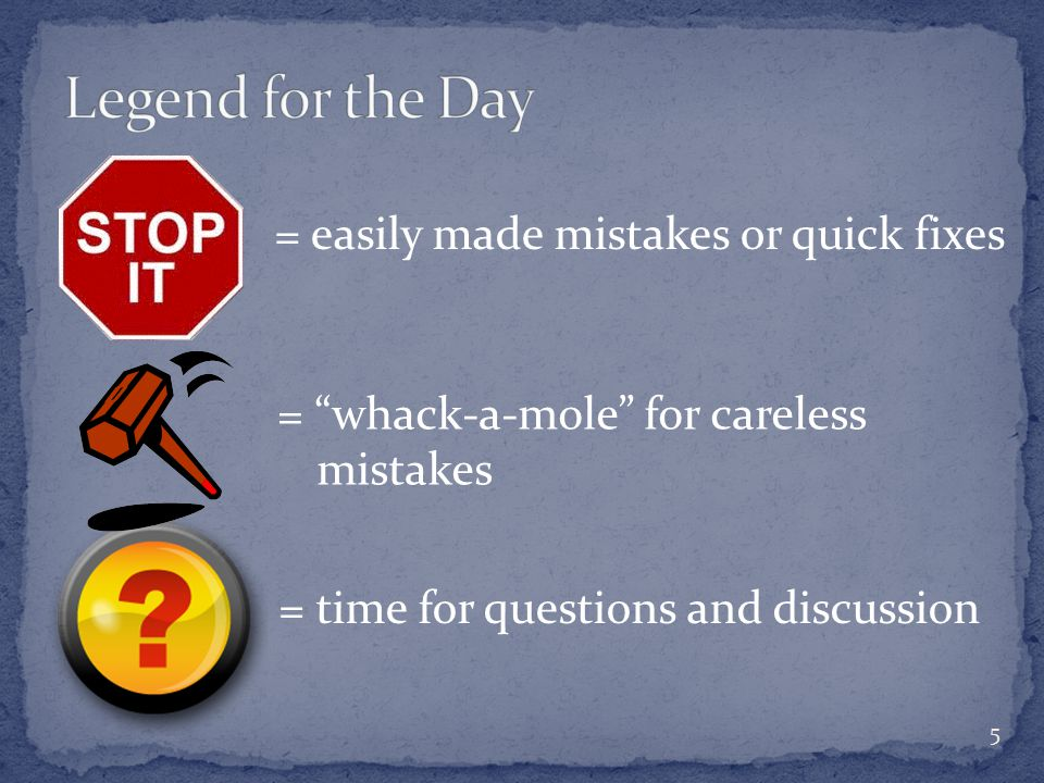 = easily made mistakes or quick fixes = whack-a-mole for careless mistakes 5 = time for questions and discussion