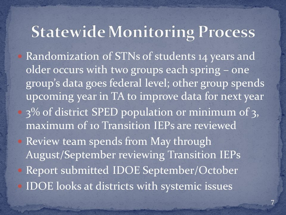 Randomization of STNs of students 14 years and older occurs with two groups each spring – one group's data goes federal level; other group spends upcoming year in TA to improve data for next year 3% of district SPED population or minimum of 3, maximum of 10 Transition IEPs are reviewed Review team spends from May through August/September reviewing Transition IEPs Report submitted IDOE September/October IDOE looks at districts with systemic issues 7