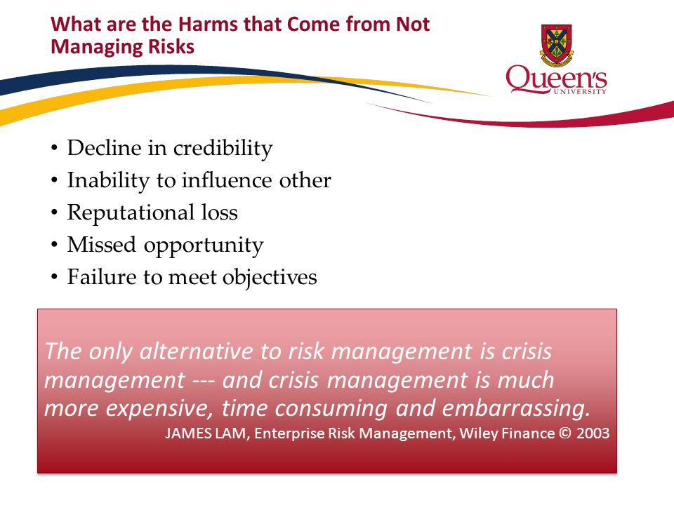 What are the Harms that Come from Not Managing Risks Decline in credibility Inability to influence other Reputational loss Missed opportunity Failure to meet objectives The only alternative to risk management is crisis management --- and crisis management is much more expensive, time consuming and embarrassing.