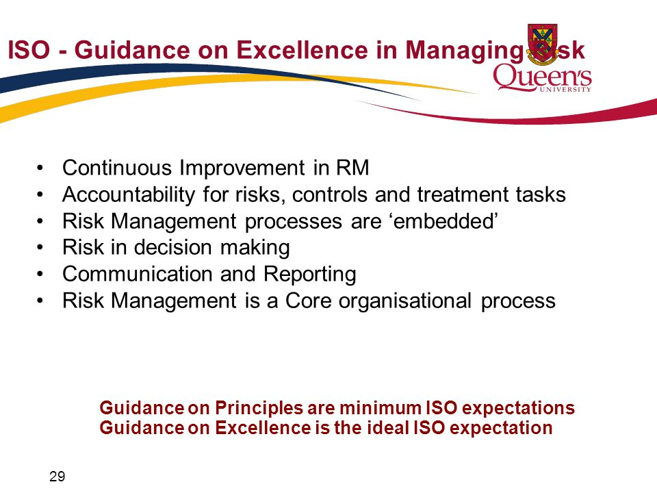 ISO - Guidance on Excellence in Managing Risk Continuous Improvement in RM Accountability for risks, controls and treatment tasks Risk Management processes are 'embedded' Risk in decision making Communication and Reporting Risk Management is a Core organisational process 29 Guidance on Principles are minimum ISO expectations Guidance on Excellence is the ideal ISO expectation