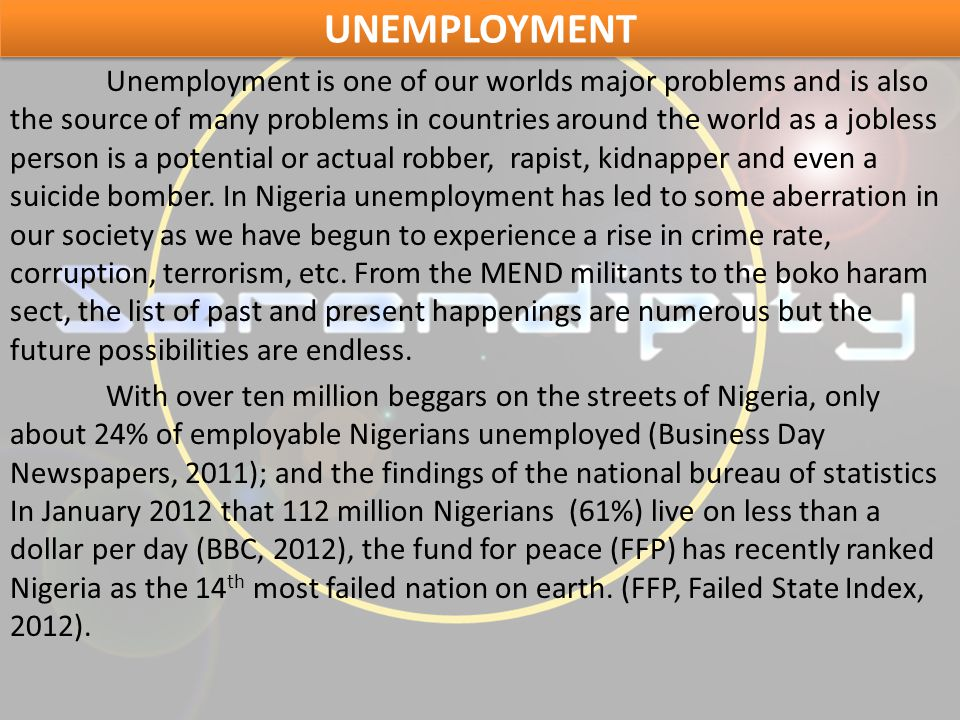 UNEMPLOYMENT Unemployment is one of our worlds major problems and is also the source of many problems in countries around the world as a jobless person is a potential or actual robber, rapist, kidnapper and even a suicide bomber.