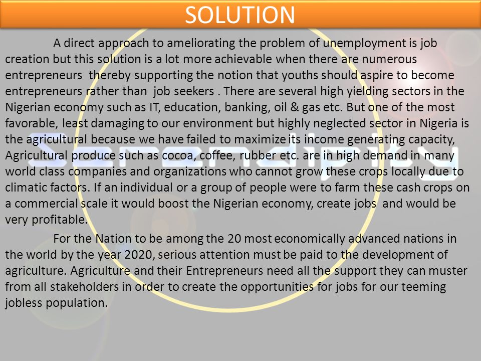 SOLUTION A direct approach to ameliorating the problem of unemployment is job creation but this solution is a lot more achievable when there are numerous entrepreneurs thereby supporting the notion that youths should aspire to become entrepreneurs rather than job seekers.