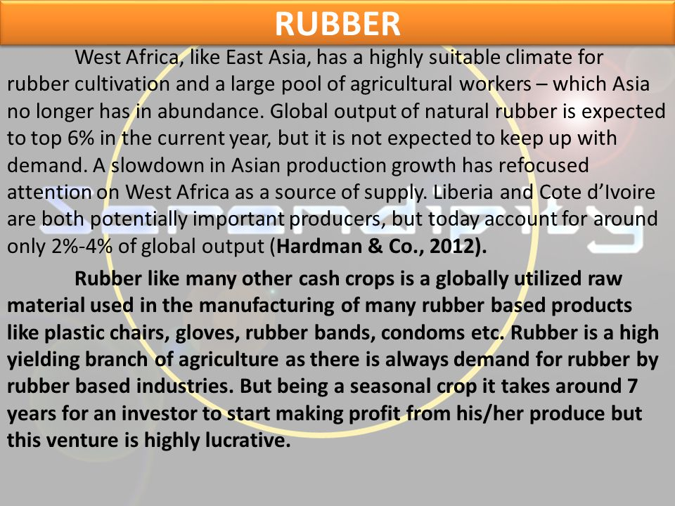 RUBBER RUBBER West Africa, like East Asia, has a highly suitable climate for rubber cultivation and a large pool of agricultural workers – which Asia no longer has in abundance.