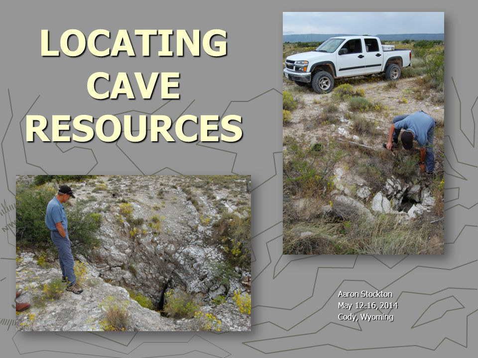 LOCATING CAVE RESOURCES Aaron Stockton May 12-16, 2014 Cody, Wyoming