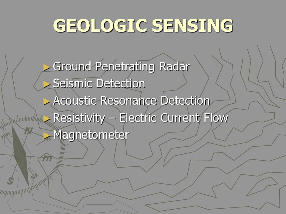 GEOLOGIC SENSING ► Ground Penetrating Radar ► Seismic Detection ► Acoustic Resonance Detection ► Resistivity – Electric Current Flow ► Magnetometer