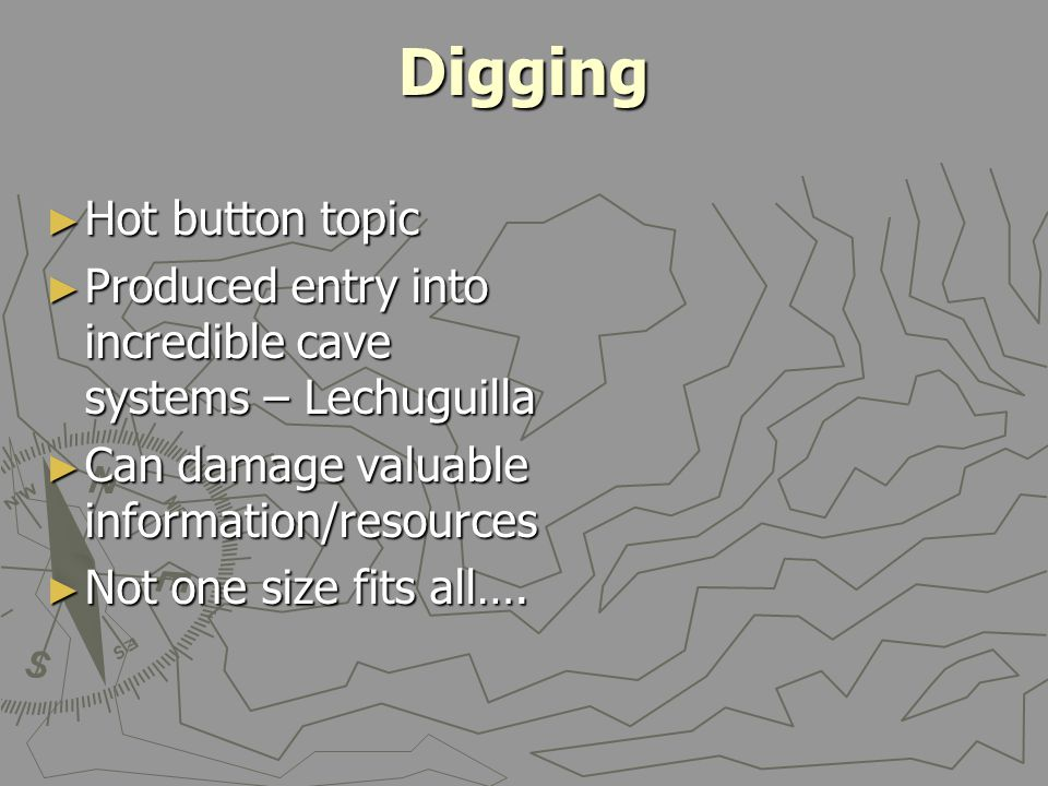 Digging ► Hot button topic ► Produced entry into incredible cave systems – Lechuguilla ► Can damage valuable information/resources ► Not one size fits