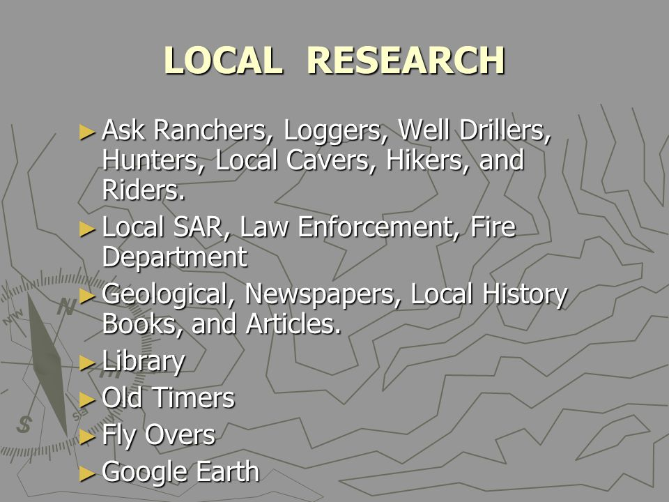 LOCAL RESEARCH ► Ask Ranchers, Loggers, Well Drillers, Hunters, Local Cavers, Hikers, and Riders. ► Local SAR, Law Enforcement, Fire Department ► Geol