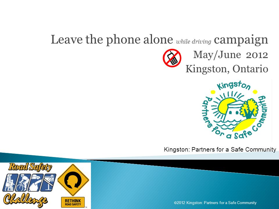 Leave the phone alone while driving campaign May/June 2012 Kingston, Ontario Kingston: Partners for a Safe Community © 2012 Kingston: Partners for a Safe Community