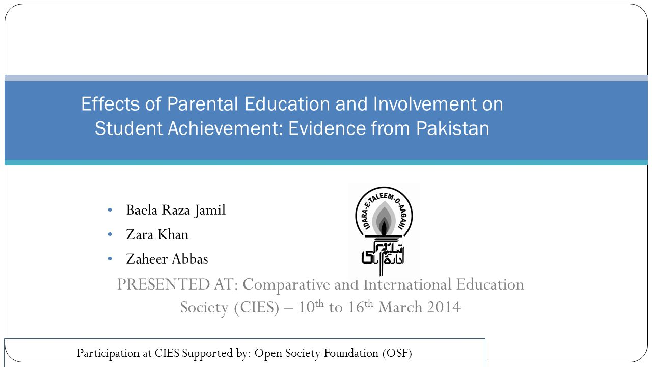 Baela Raza Jamil Zara Khan Zaheer Abbas PRESENTED AT: Comparative and International Education Society (CIES) – 10 th to 16 th March 2014 Effects of Parental Education and Involvement on Student Achievement: Evidence from Pakistan Participation at CIES Supported by: Open Society Foundation (OSF)
