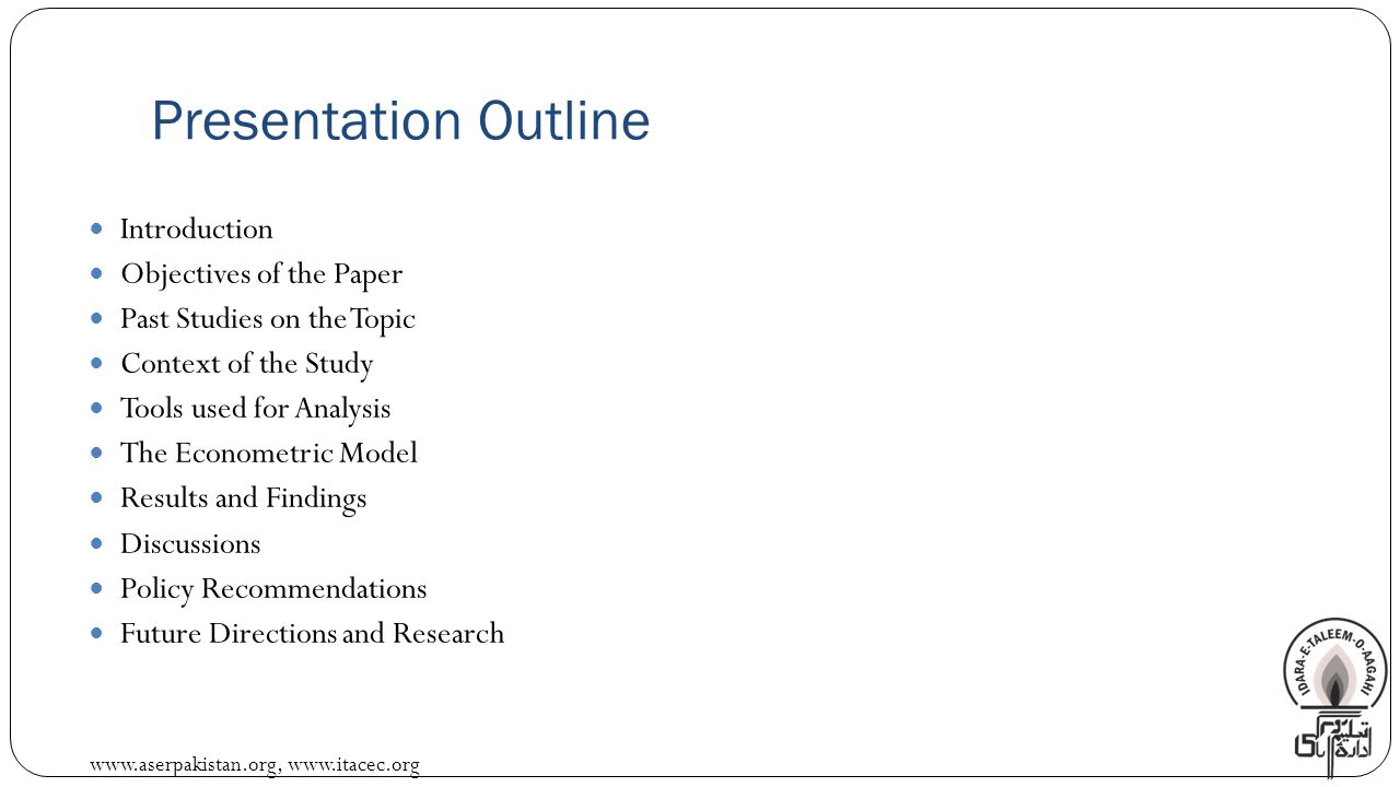 www.aserpakistan.org, www.itacec.org Presentation Outline Introduction Objectives of the Paper Past Studies on the Topic Context of the Study Tools used for Analysis The Econometric Model Results and Findings Discussions Policy Recommendations Future Directions and Research