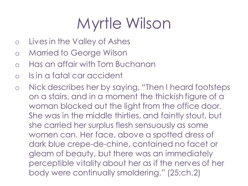 Myrtle Wilson o Lives in the Valley of Ashes o Married to George Wilson o Has an affair with Tom Buchanan o Is in a fatal car accident o Nick describe
