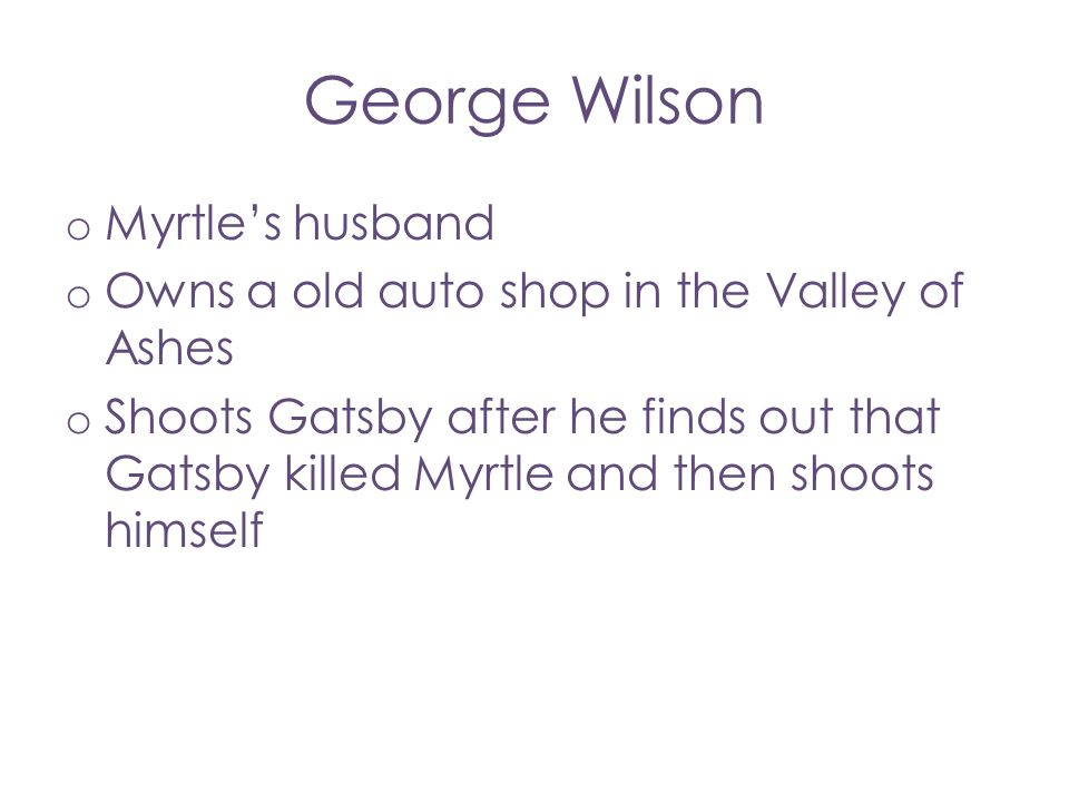 George Wilson o Myrtle's husband o Owns a old auto shop in the Valley of Ashes o Shoots Gatsby after he finds out that Gatsby killed Myrtle and then s