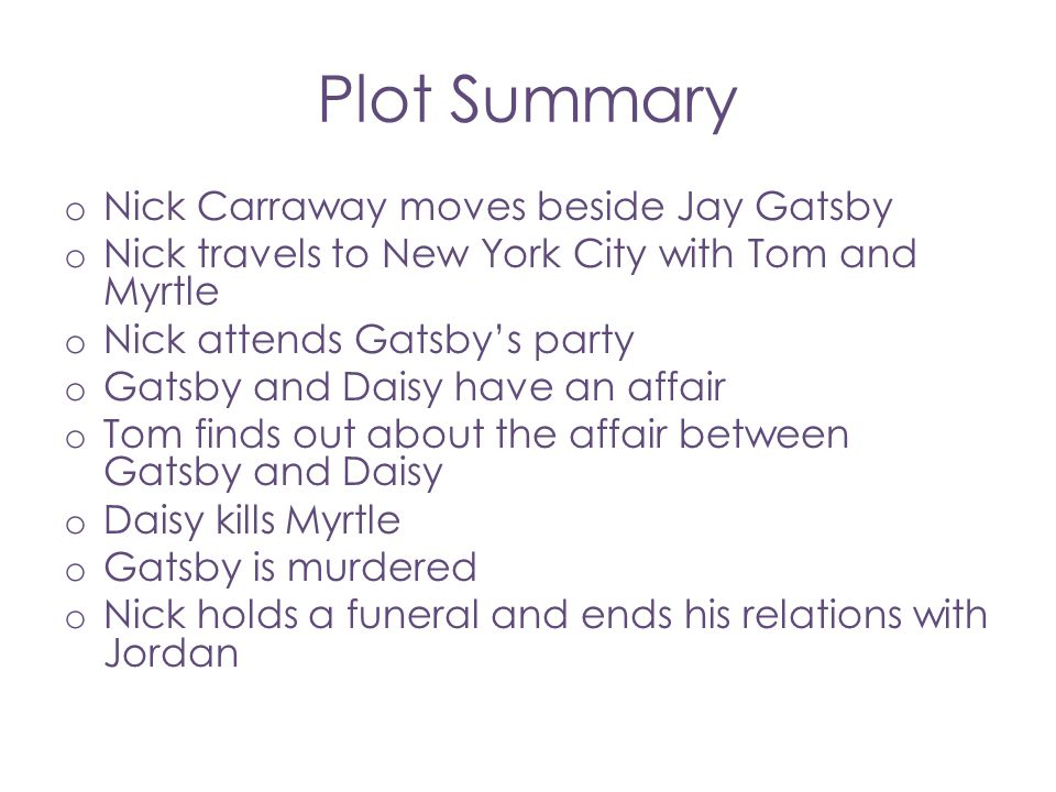 Plot Summary o Nick Carraway moves beside Jay Gatsby o Nick travels to New York City with Tom and Myrtle o Nick attends Gatsby's party o Gatsby and Da