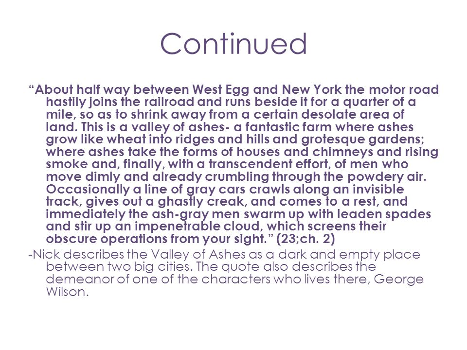 "Continued ""About half way between West Egg and New York the motor road hastily joins the railroad and runs beside it for a quarter of a mile, so as to"