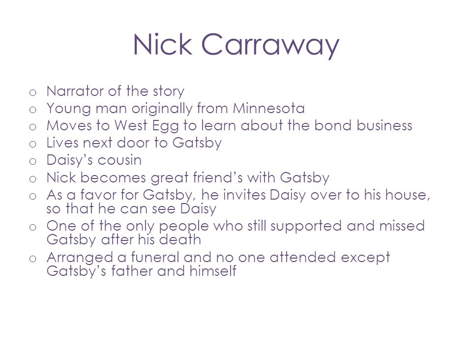 Nick Carraway o Narrator of the story o Young man originally from Minnesota o Moves to West Egg to learn about the bond business o Lives next door to