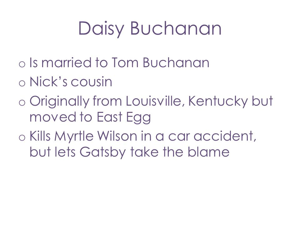 Daisy Buchanan o Is married to Tom Buchanan o Nick's cousin o Originally from Louisville, Kentucky but moved to East Egg o Kills Myrtle Wilson in a ca