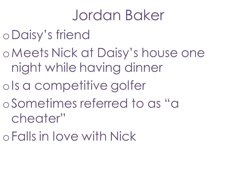 "Jordan Baker o Daisy's friend o Meets Nick at Daisy's house one night while having dinner o Is a competitive golfer o Sometimes referred to as ""a chea"