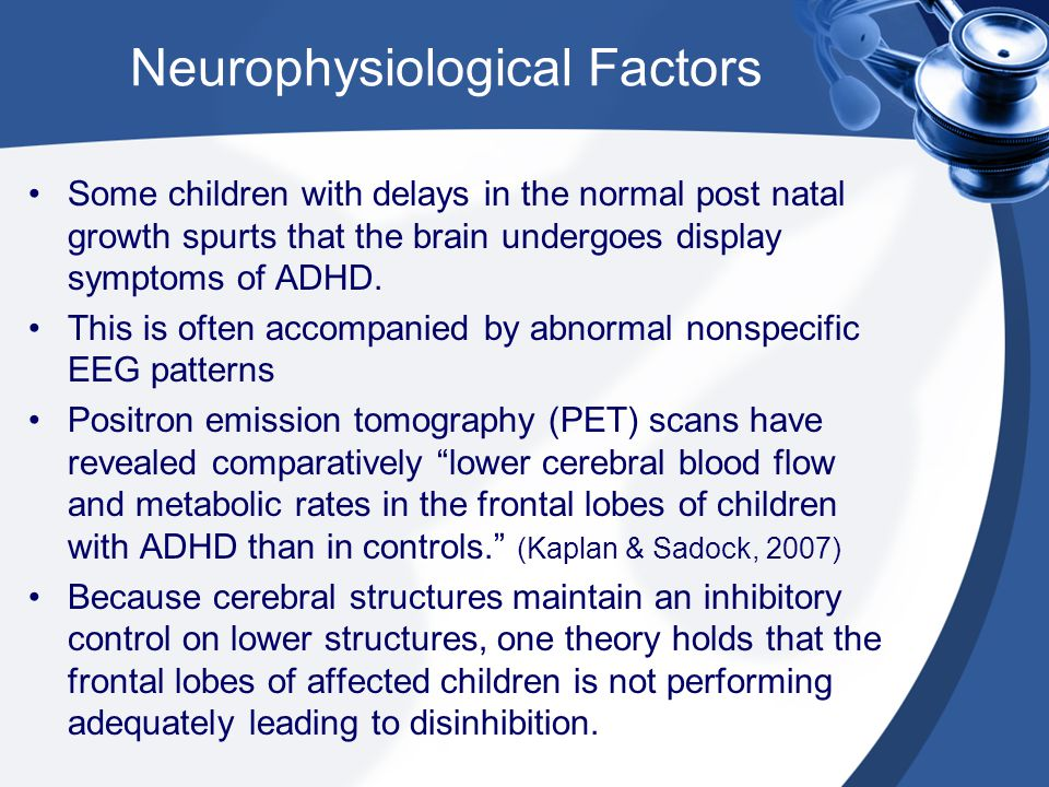Neurophysiological Factors Some children with delays in the normal post natal growth spurts that the brain undergoes display symptoms of ADHD. This is