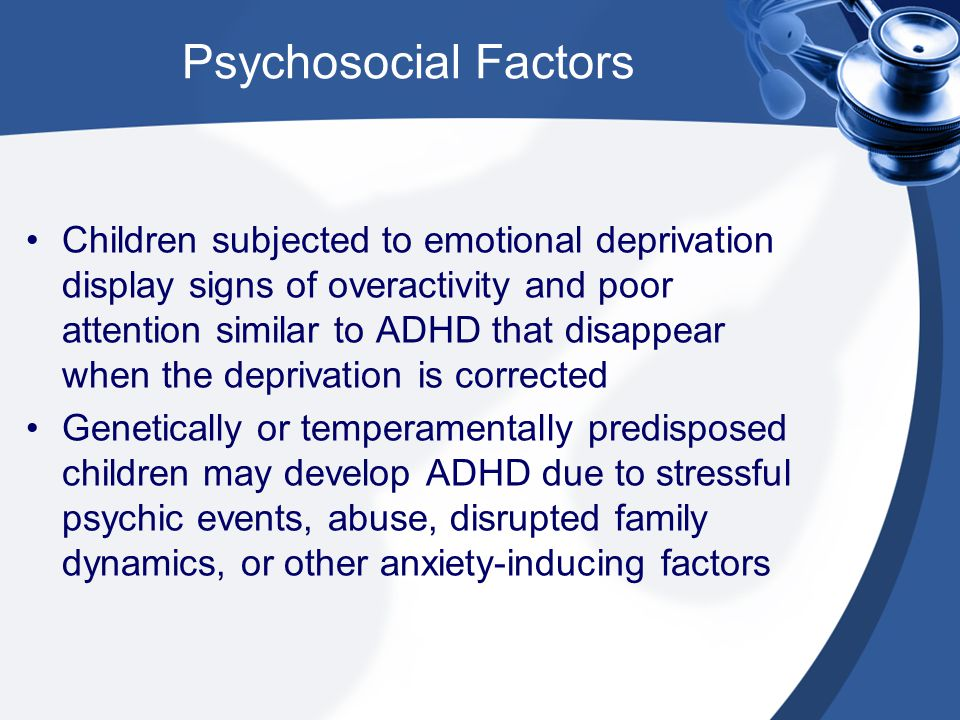 Psychosocial Factors Children subjected to emotional deprivation display signs of overactivity and poor attention similar to ADHD that disappear when