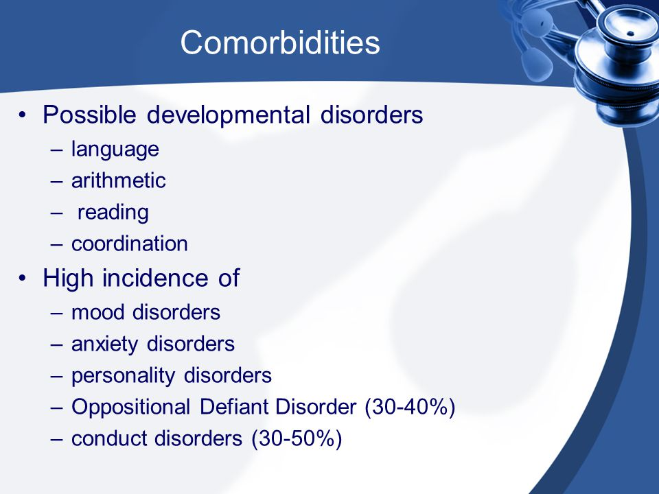 Comorbidities Possible developmental disorders –language –arithmetic – reading –coordination High incidence of –mood disorders –anxiety disorders –per