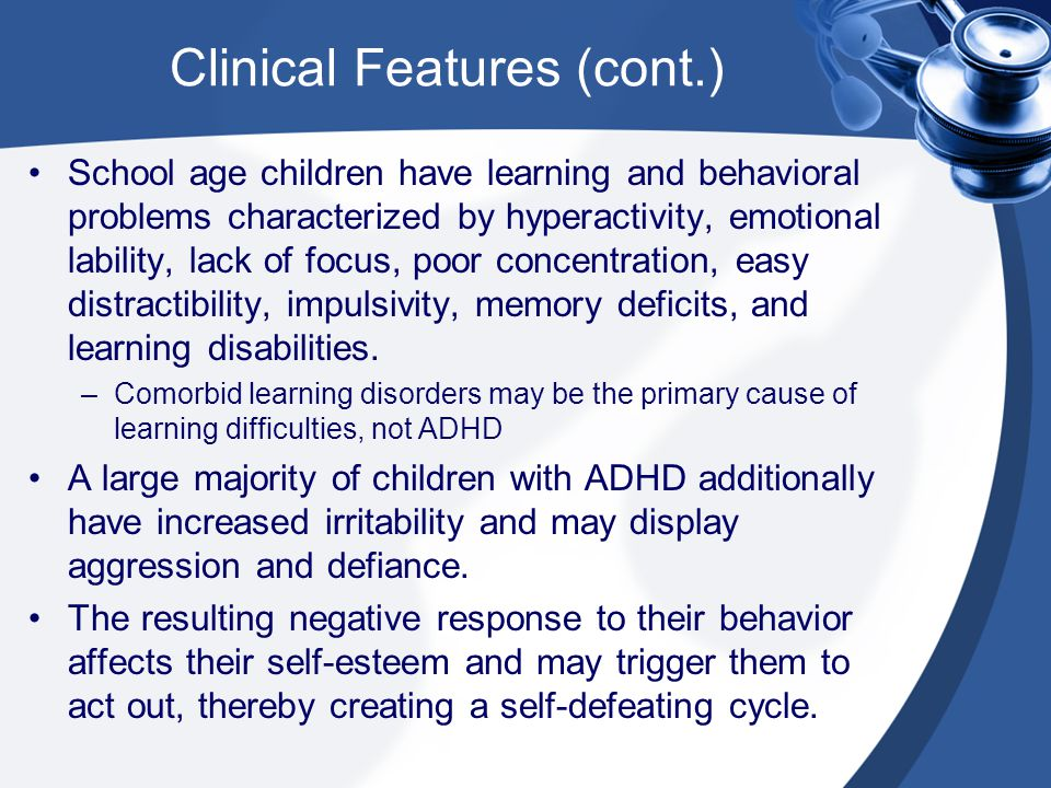 Clinical Features (cont.) School age children have learning and behavioral problems characterized by hyperactivity, emotional lability, lack of focus,