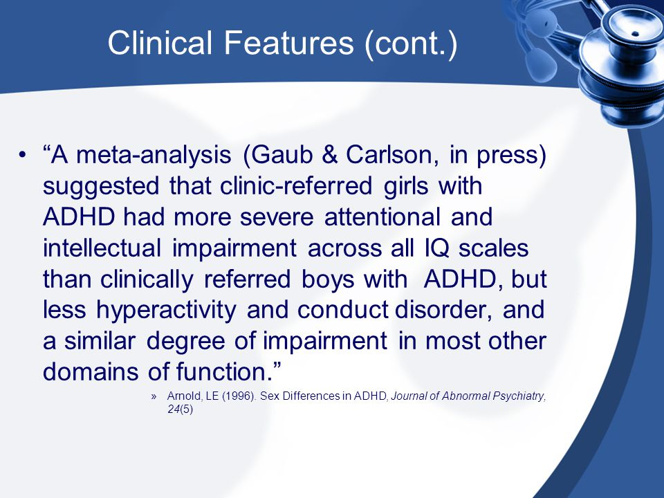 "Clinical Features (cont.) ""A meta-analysis (Gaub & Carlson, in press) suggested that clinic-referred girls with ADHD had more severe attentional and i"