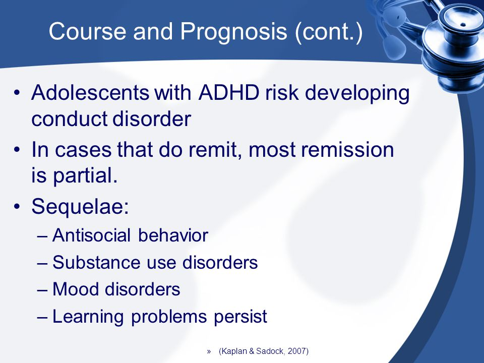 Course and Prognosis (cont.) Adolescents with ADHD risk developing conduct disorder In cases that do remit, most remission is partial. Sequelae: –Anti