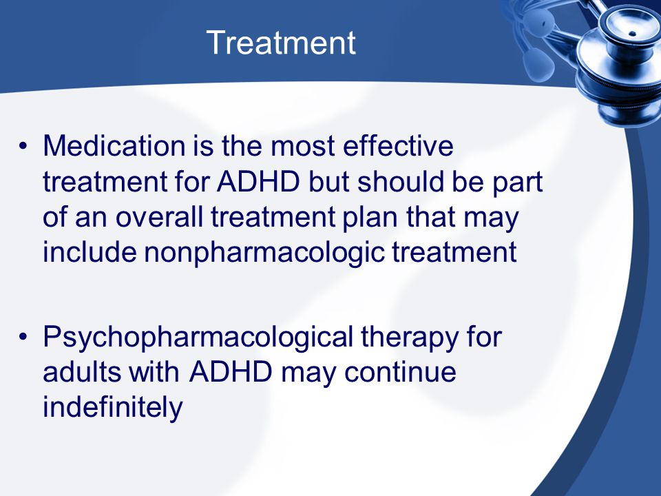 Treatment Medication is the most effective treatment for ADHD but should be part of an overall treatment plan that may include nonpharmacologic treatm