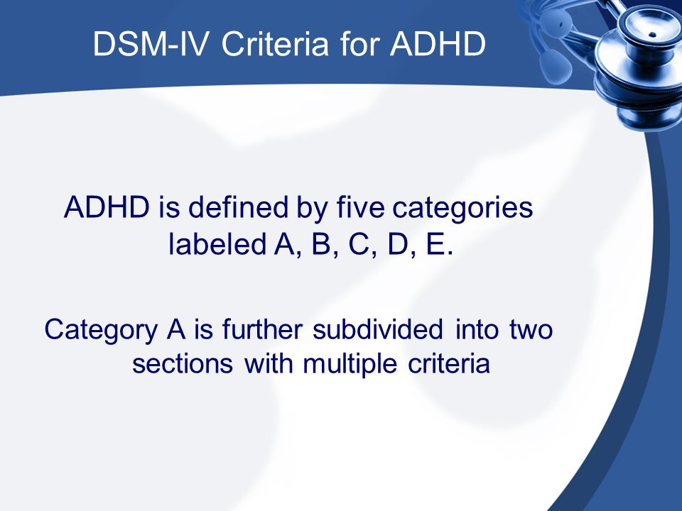 DSM-IV Criteria for ADHD ADHD is defined by five categories labeled A, B, C, D, E. Category A is further subdivided into two sections with multiple cr