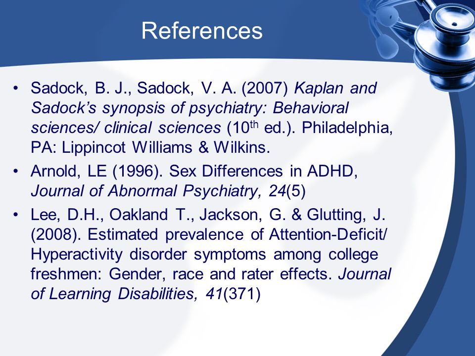 References Sadock, B. J., Sadock, V. A. (2007) Kaplan and Sadock's synopsis of psychiatry: Behavioral sciences/ clinical sciences (10 th ed.). Philade