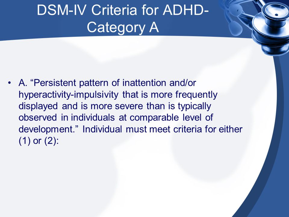 DSM-IV Criteria for ADHD- Category A (cont.) (1)Six (or more) of the following symptoms of inattention have persisted for at least six months to a degree that is maladaptive and inconsistent with developmental level: Inattention (a) often fails to give close attention to details or makes careless mistakes in schoolwork, work or other activities (b) often has difficulty sustaining attention in tasks or play activity (c) often does not seem to listen when spoken to directly (d) often does not follow through on instructions and fails to finish schoolwork, chores or duties in the workplace (not due to oppositional behavior or failure to understand instructions) (e) often has difficulty organizing tasks and activities (f) often avoids, dislikes, or is reluctant to engage in tasks that require sustained mental effort (such as schoolwork or homework) (g) often looses things necessary for tasks or activities (e.g., toys, school assignments, pencils, books or tools) (h) is often easily distracted by extraneous stimuli (i) is often forgetful in daily activities