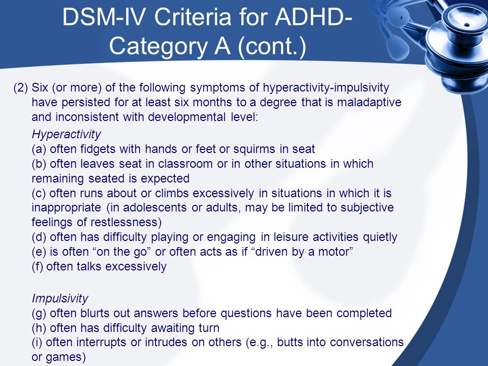 DSM-IV Criteria for ADHD- Category A (cont.) (2) Six (or more) of the following symptoms of hyperactivity-impulsivity have persisted for at least six