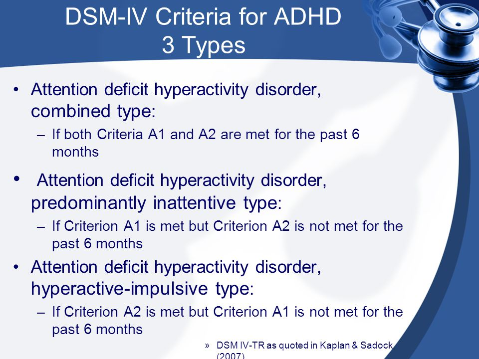 DSM-IV Criteria for ADHD 3 Types Attention deficit hyperactivity disorder, combined type : –If both Criteria A1 and A2 are met for the past 6 months A