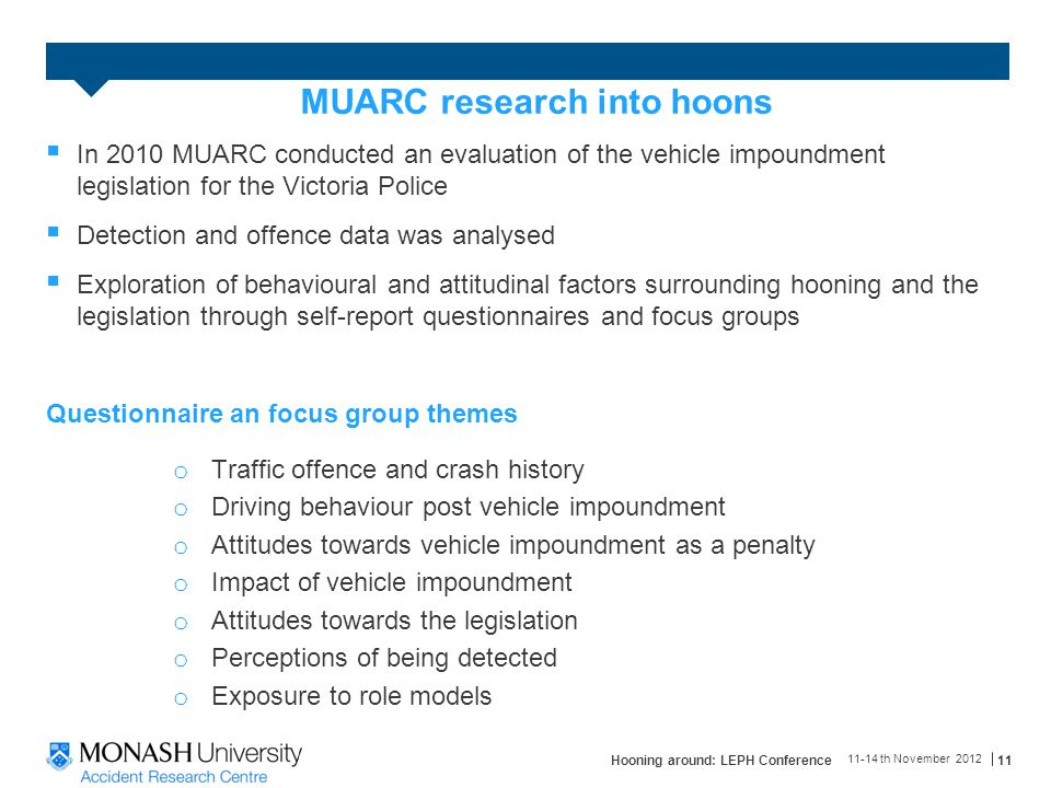 MUARC research into hoons  In 2010 MUARC conducted an evaluation of the vehicle impoundment legislation for the Victoria Police  Detection and offence data was analysed  Exploration of behavioural and attitudinal factors surrounding hooning and the legislation through self-report questionnaires and focus groups Questionnaire an focus group themes o Traffic offence and crash history o Driving behaviour post vehicle impoundment o Attitudes towards vehicle impoundment as a penalty o Impact of vehicle impoundment o Attitudes towards the legislation o Perceptions of being detected o Exposure to role models 11-14 th November 2012 Hooning around: LEPH Conference11
