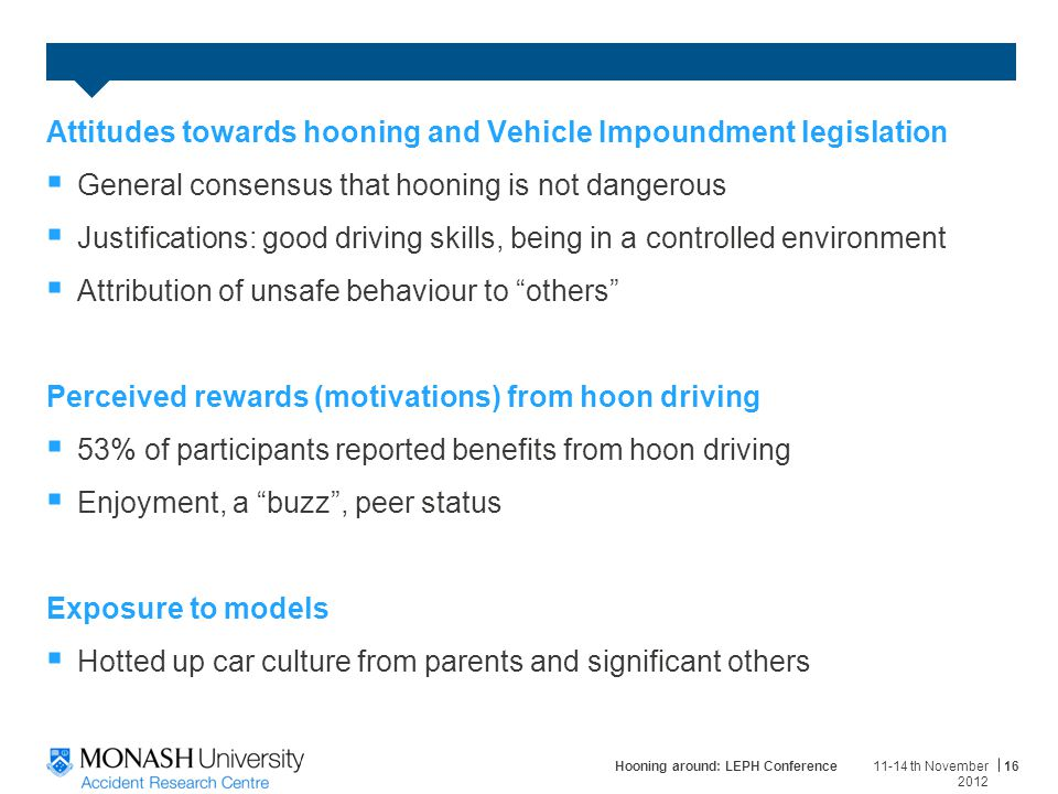 Attitudes towards hooning and Vehicle Impoundment legislation  General consensus that hooning is not dangerous  Justifications: good driving skills, being in a controlled environment  Attribution of unsafe behaviour to others Perceived rewards (motivations) from hoon driving  53% of participants reported benefits from hoon driving  Enjoyment, a buzz , peer status Exposure to models  Hotted up car culture from parents and significant others 11-14 th November 2012 Hooning around: LEPH Conference16