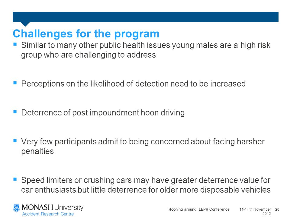  Similar to many other public health issues young males are a high risk group who are challenging to address  Perceptions on the likelihood of detection need to be increased  Deterrence of post impoundment hoon driving  Very few participants admit to being concerned about facing harsher penalties  Speed limiters or crushing cars may have greater deterrence value for car enthusiasts but little deterrence for older more disposable vehicles 11-14 th November 2012 Hooning around: LEPH Conference20 Challenges for the program