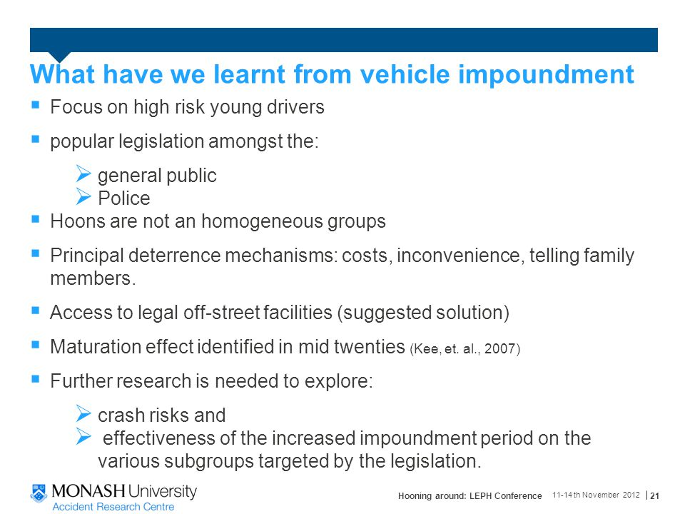 What have we learnt from vehicle impoundment  Focus on high risk young drivers  popular legislation amongst the:  general public  Police  Hoons are not an homogeneous groups  Principal deterrence mechanisms: costs, inconvenience, telling family members.