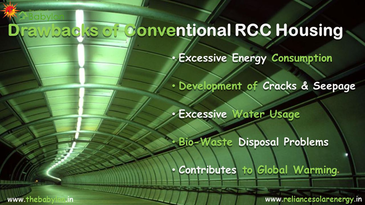Drawbacks of Conventional RCC Housing Excessive Energy Consumption Development of Cracks & Seepage Excessive Water Usage Bio-Waste Disposal Problems Contributes to Global Warming Excessive Energy Consumption Development of Cracks & Seepage Excessive Water Usage Bio-Waste Disposal Problems Contributes to Global Warming www.thebabylon.in www.reliancesolarenergy.in