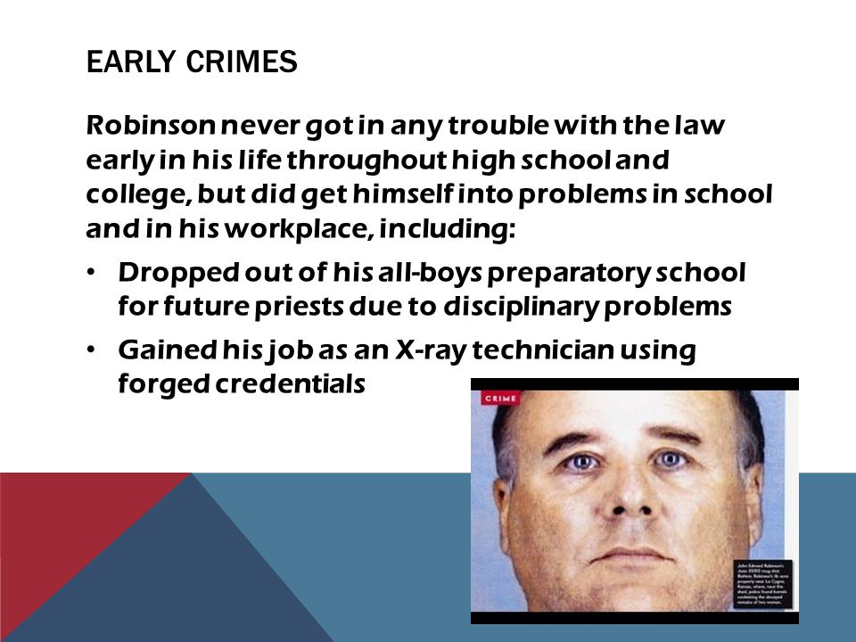 EARLY CRIMES Robinson never got in any trouble with the law early in his life throughout high school and college, but did get himself into problems in school and in his workplace, including: Dropped out of his all-boys preparatory school for future priests due to disciplinary problems Gained his job as an X-ray technician using forged credentials